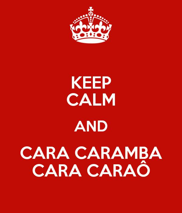 KEEP CALM AND CARA CARAMBA CARA CARAÔ