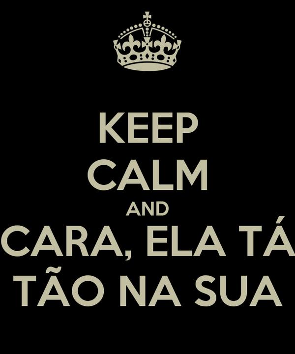 KEEP CALM AND CARA, ELA TÁ TÃO NA SUA