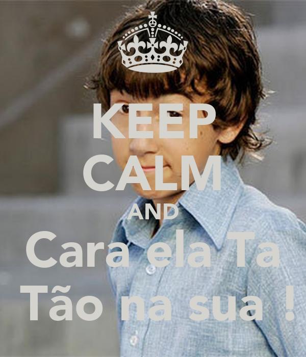 KEEP CALM AND Cara ela Ta  Tão na sua !