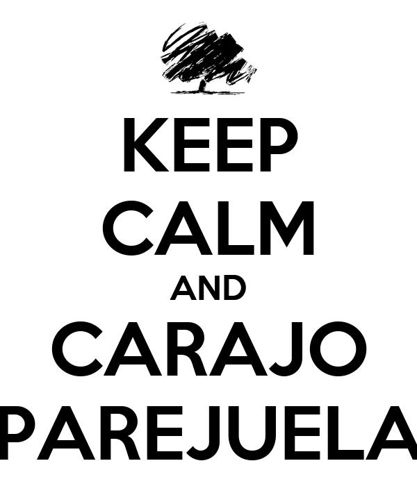 KEEP CALM AND CARAJO PAREJUELA