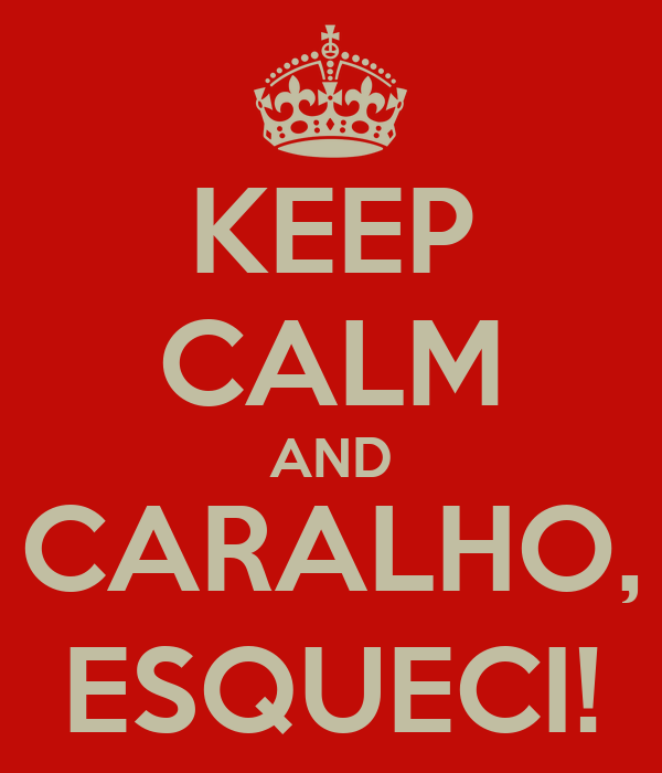 KEEP CALM AND CARALHO, ESQUECI!