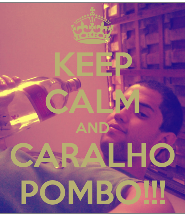 KEEP CALM AND CARALHO POMBO!!!