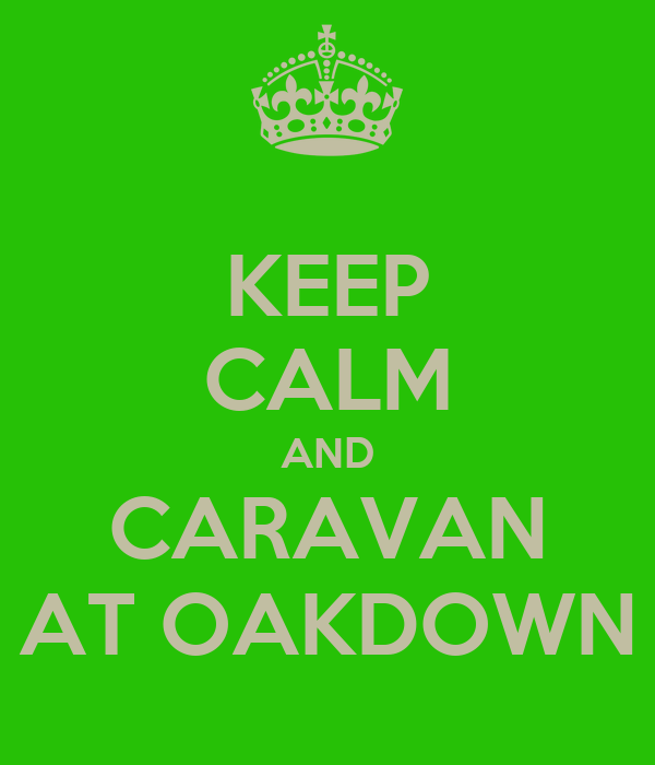 KEEP CALM AND CARAVAN AT OAKDOWN
