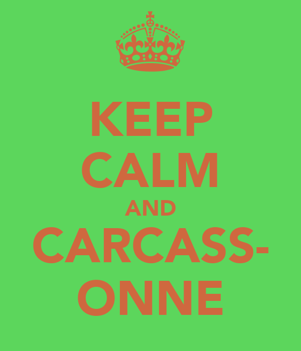 KEEP CALM AND CARCASS- ONNE