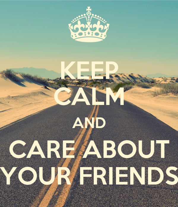 KEEP CALM AND CARE ABOUT YOUR FRIENDS