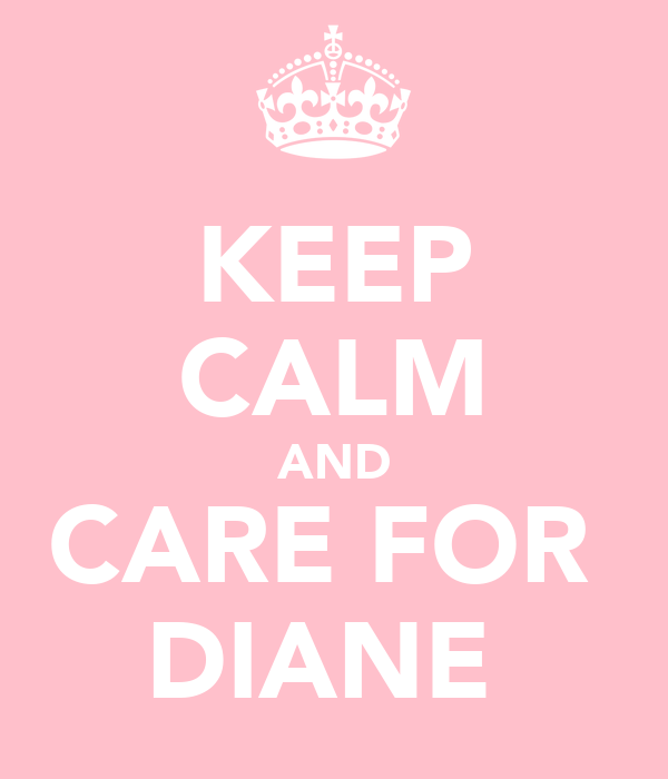 KEEP CALM AND CARE FOR  DIANE