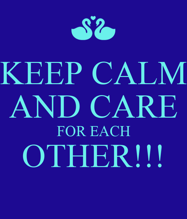 KEEP CALM AND CARE FOR EACH OTHER!!!