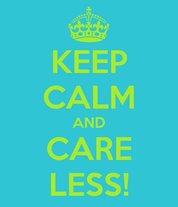 KEEP CALM AND CARE LESS!