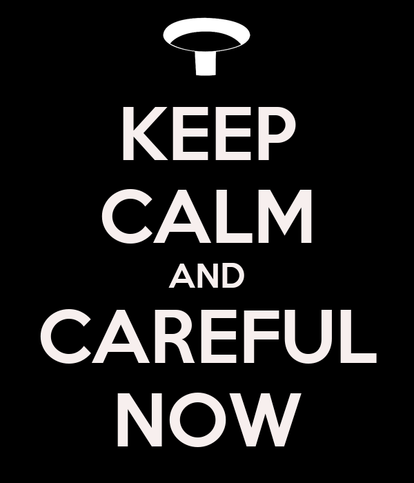 KEEP CALM AND CAREFUL NOW