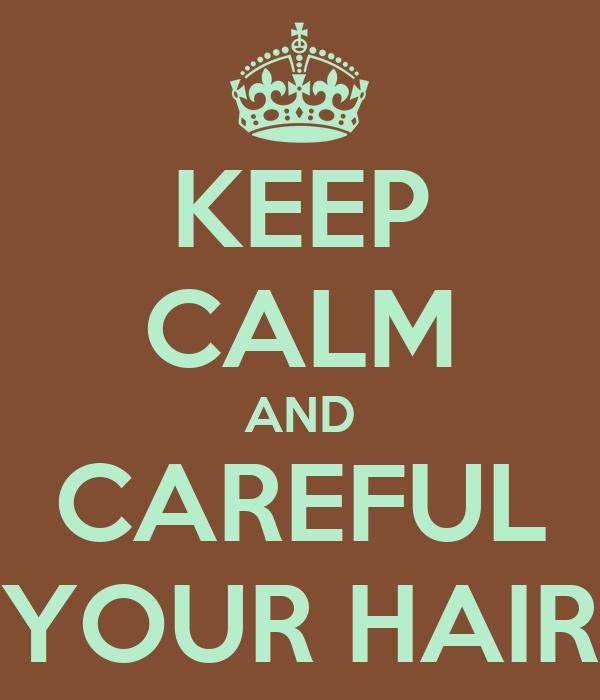 KEEP CALM AND CAREFUL YOUR HAIR