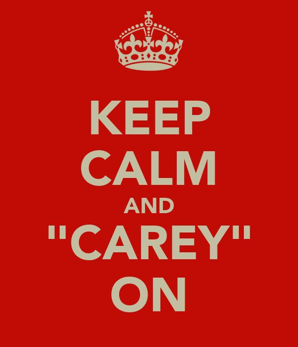 "KEEP CALM AND ""CAREY"" ON"