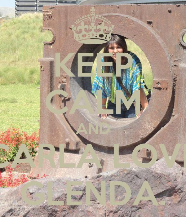 KEEP CALM AND CARLA LOVE GLENDA.