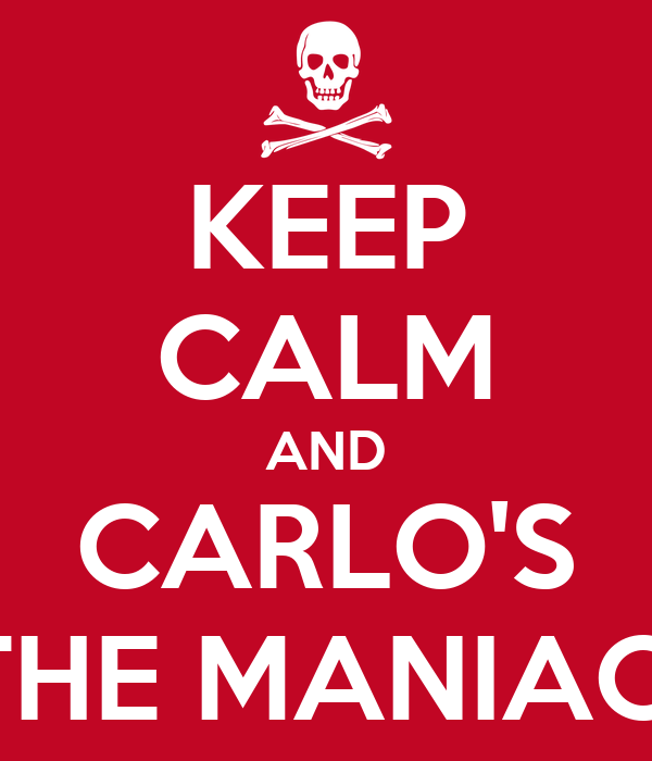 KEEP CALM AND CARLO'S THE MANIAC!