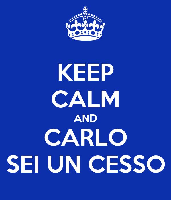 KEEP CALM AND CARLO SEI UN CESSO