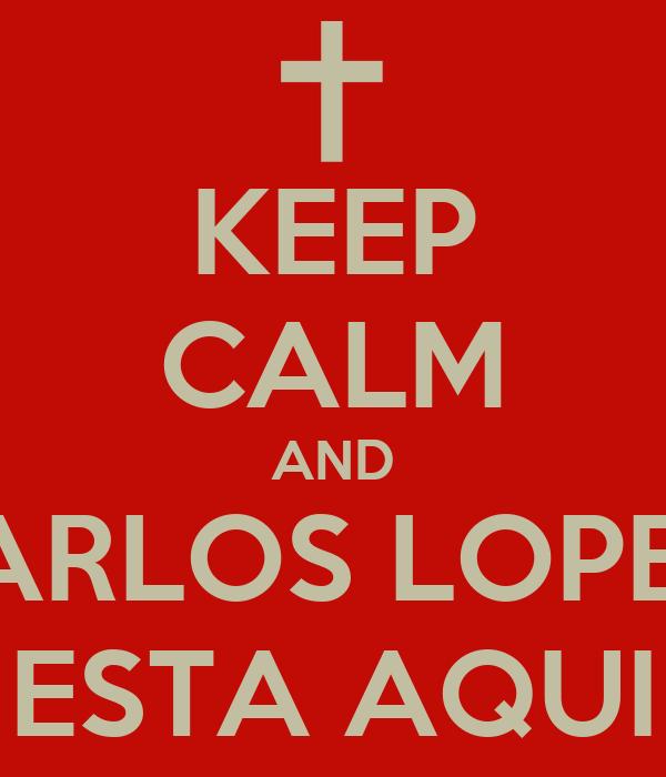 KEEP CALM AND CARLOS LOPEZ  ESTA AQUI