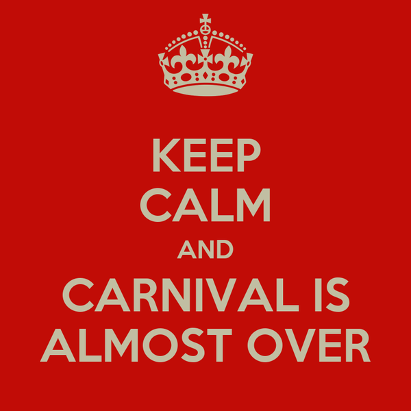 KEEP CALM AND CARNIVAL IS ALMOST OVER