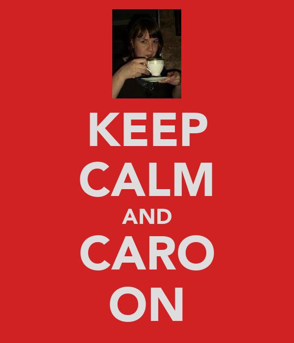 KEEP CALM AND CARO ON