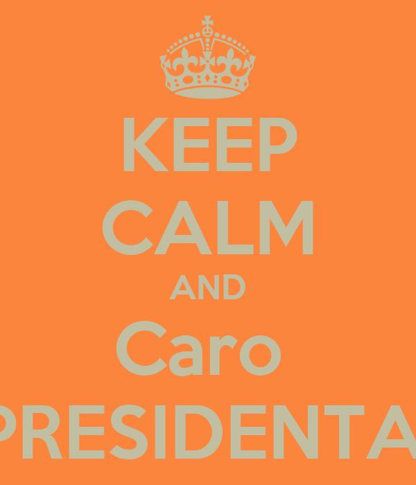 KEEP CALM AND Caro  PRESIDENTA!