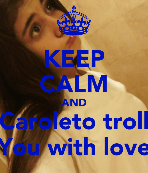 KEEP CALM AND Caroleto troll You with love