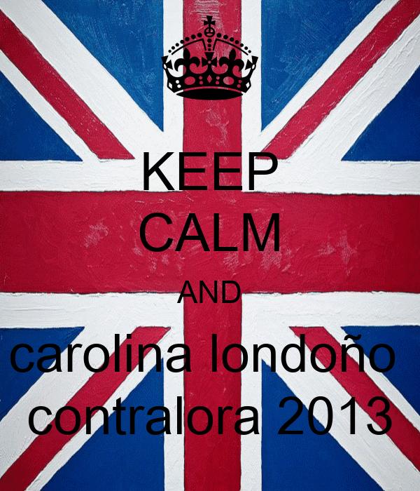 KEEP CALM AND carolina londoño  contralora 2013