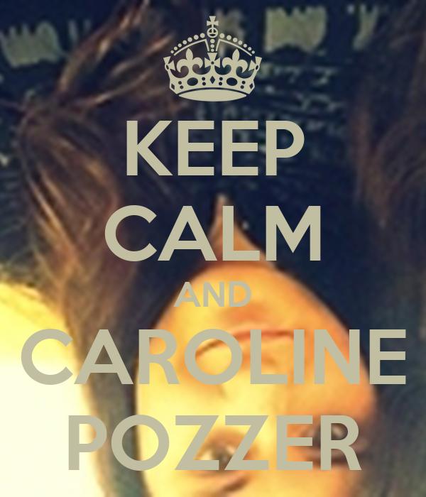 KEEP CALM AND CAROLINE POZZER