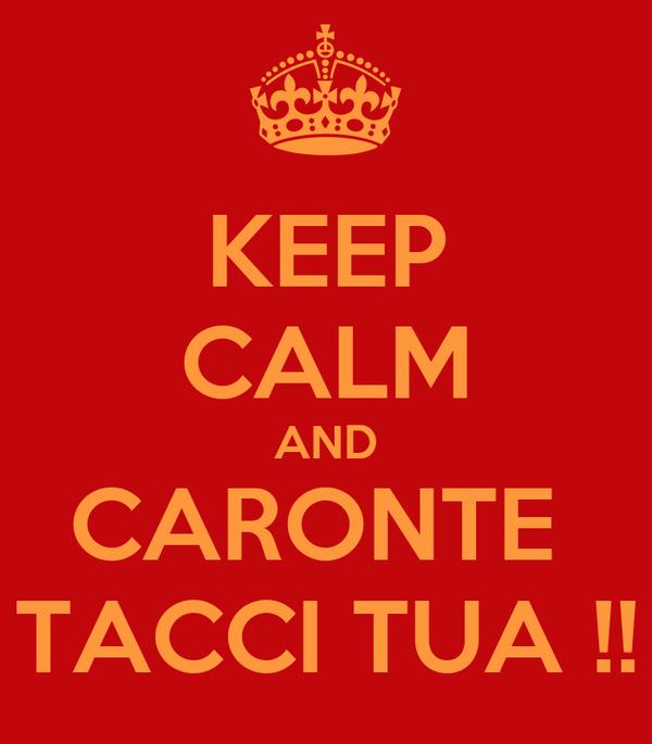 KEEP CALM AND CARONTE  TACCI TUA !!