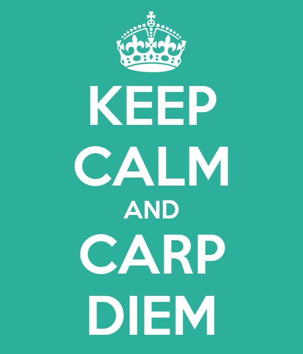 KEEP CALM AND CARP DIEM