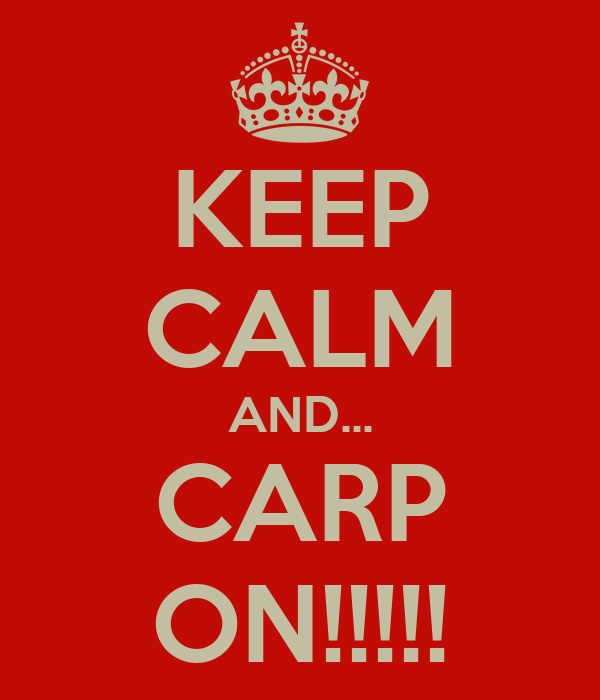 KEEP CALM AND... CARP ON!!!!!