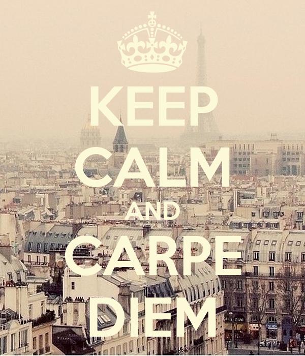 KEEP CALM AND CARPE DIEM