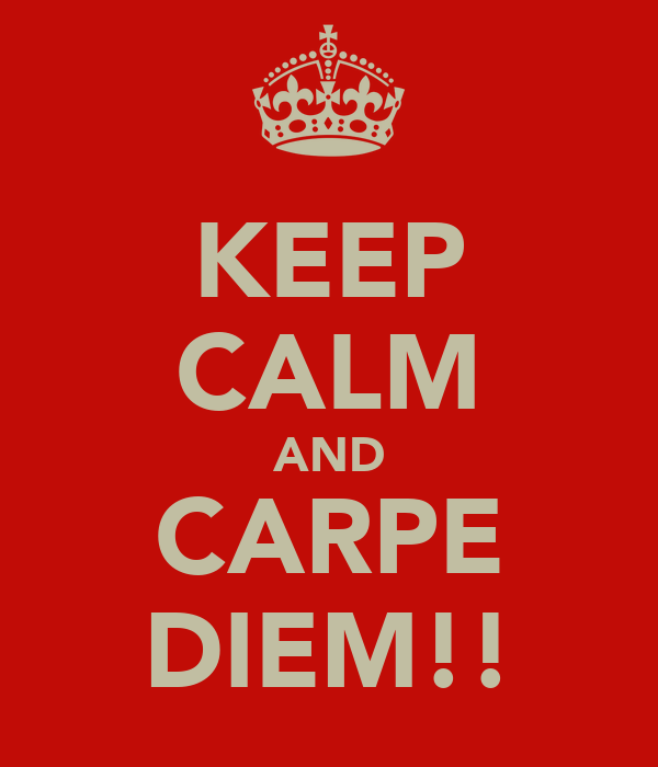 KEEP CALM AND CARPE DIEM!!