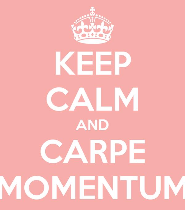 KEEP CALM AND CARPE MOMENTUM