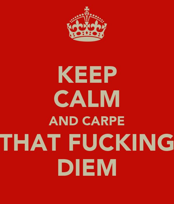 KEEP CALM AND CARPE THAT FUCKING DIEM