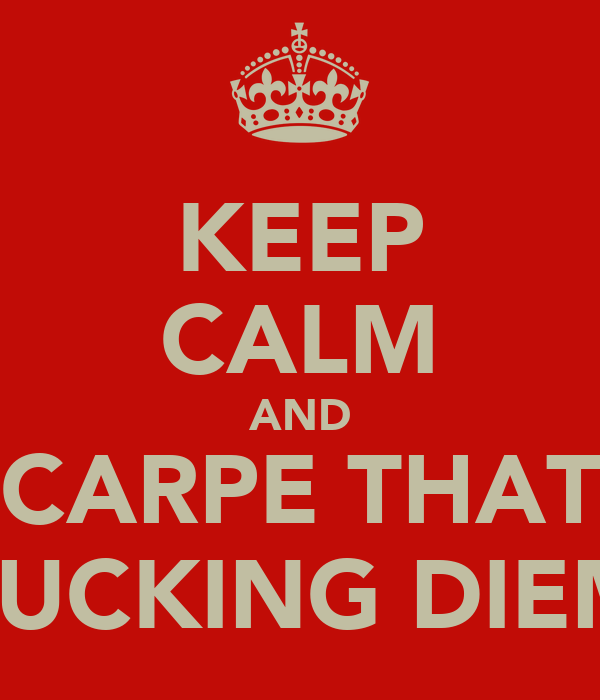 KEEP CALM AND CARPE THAT FUCKING DIEM
