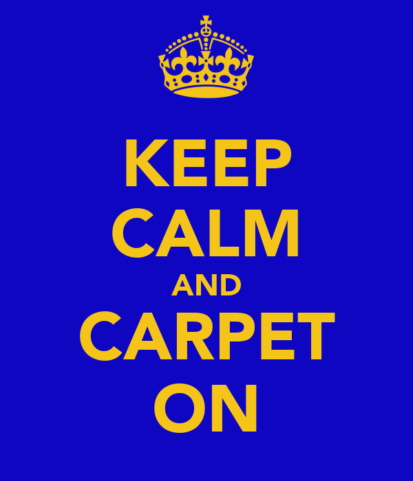 KEEP CALM AND CARPET ON