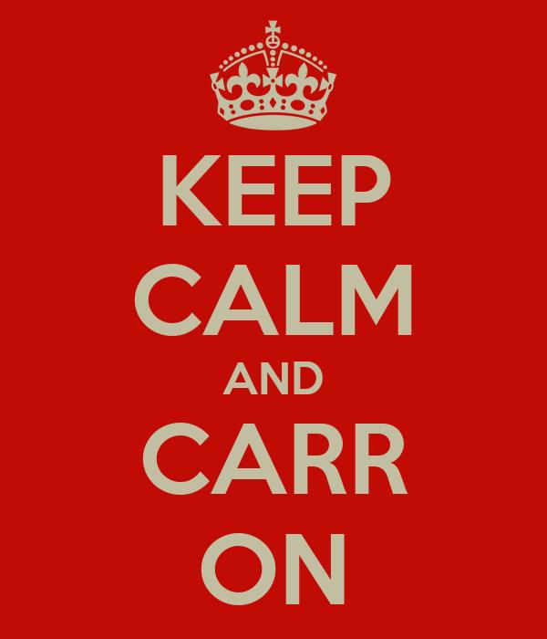 KEEP CALM AND CARR ON