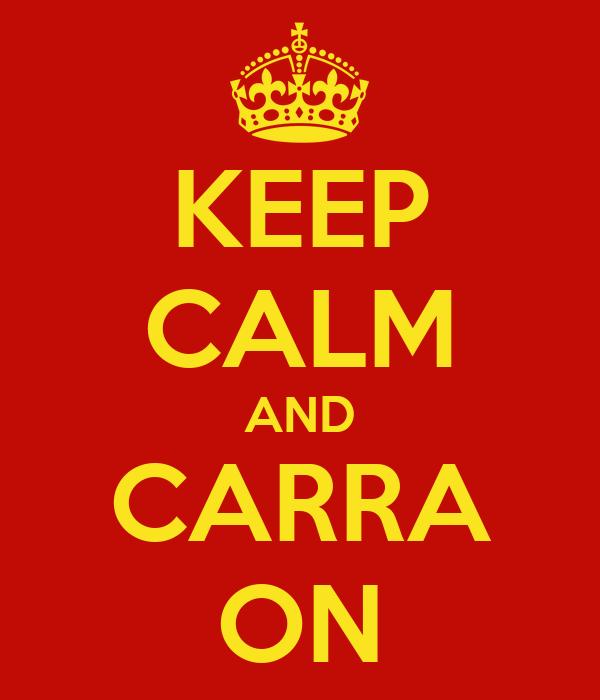 KEEP CALM AND CARRA ON