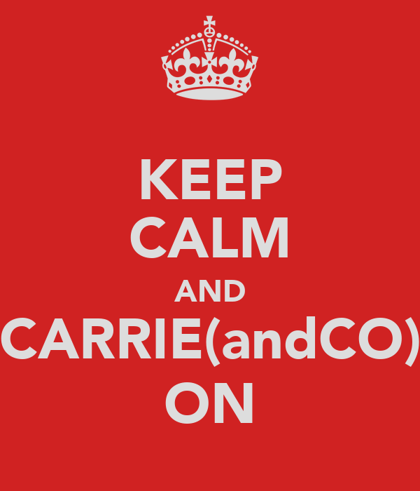 KEEP CALM AND CARRIE(andCO) ON
