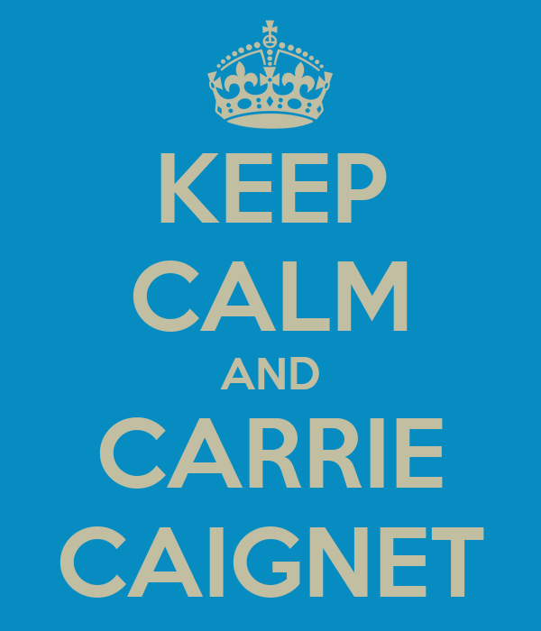 KEEP CALM AND CARRIE CAIGNET