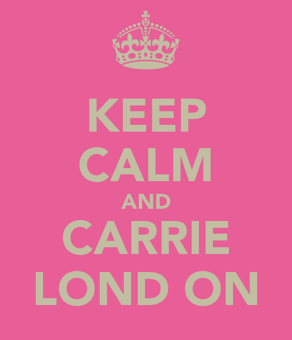 KEEP CALM AND CARRIE LOND ON