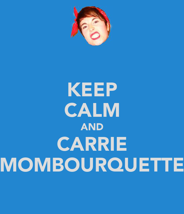 KEEP CALM AND CARRIE MOMBOURQUETTE