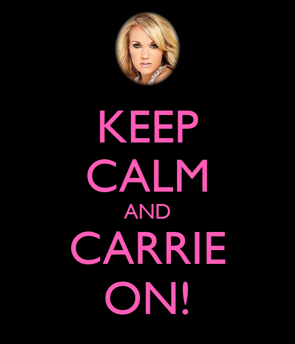 KEEP CALM AND CARRIE ON!