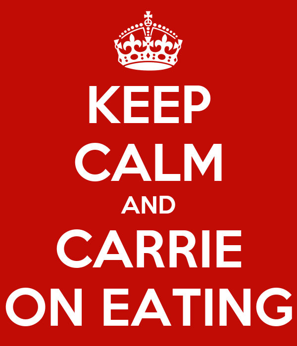 KEEP CALM AND CARRIE ON EATING