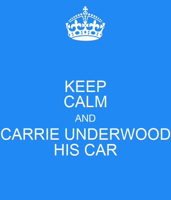 KEEP CALM AND CARRIE UNDERWOOD HIS CAR