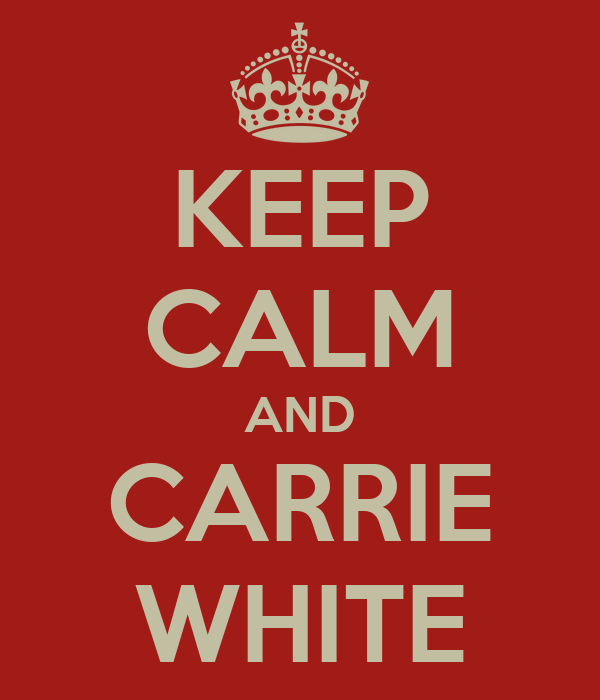 KEEP CALM AND CARRIE WHITE