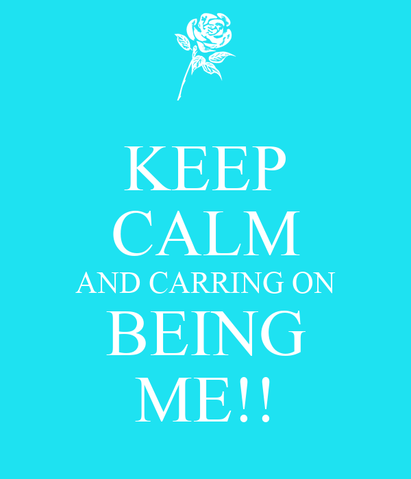 KEEP CALM AND CARRING ON BEING ME!!