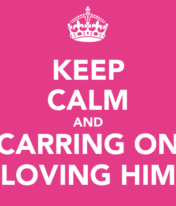 KEEP CALM AND CARRING ON LOVING HIM