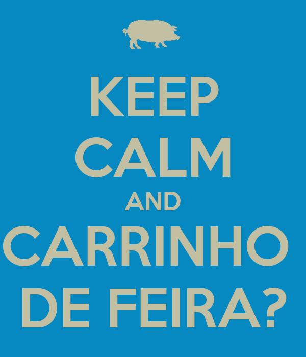 KEEP CALM AND CARRINHO  DE FEIRA?