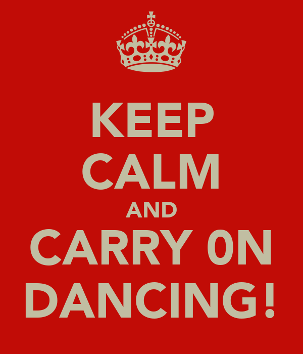 KEEP CALM AND CARRY 0N DANCING!