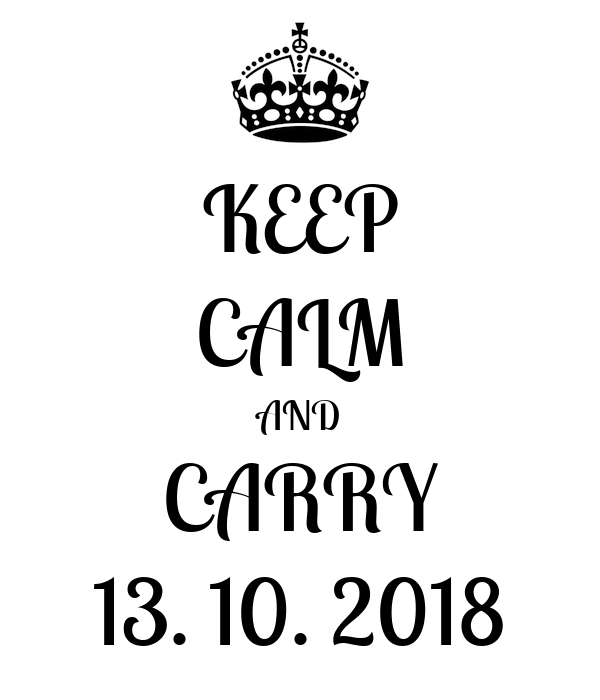 KEEP CALM AND CARRY 13. 10. 2018