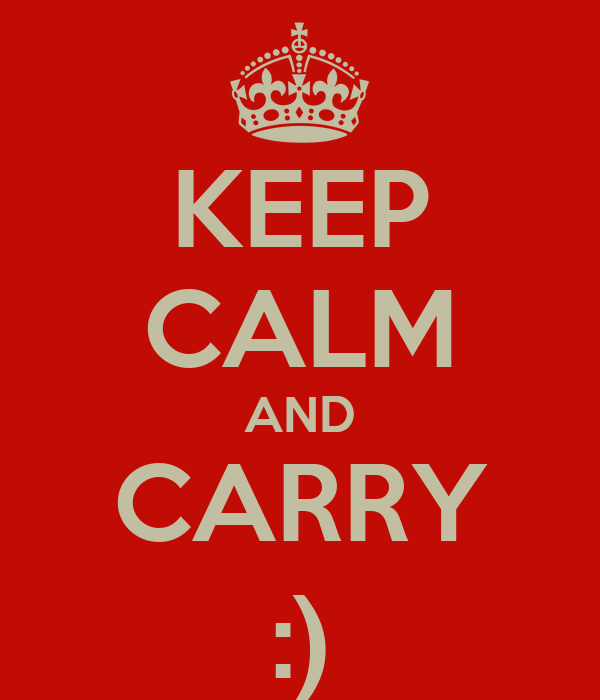 KEEP CALM AND CARRY :)